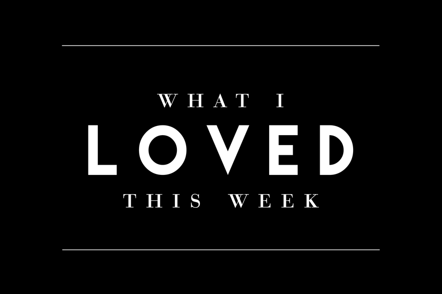 WHAT I LOVED THIS WEEK #3